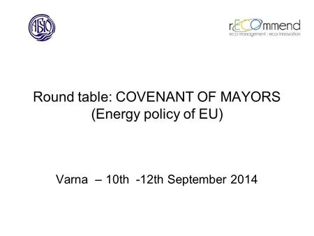 Round table: COVENANT OF MAYORS (Energy policy of EU) Varna – 10th -12th September 2014.