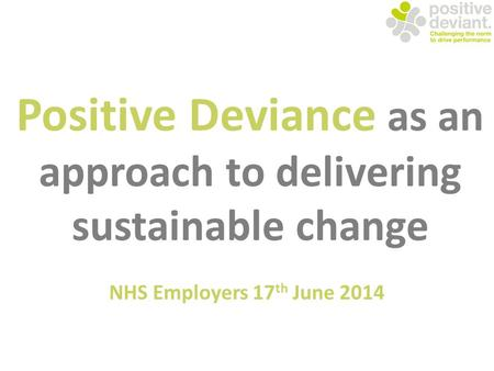Positive Deviance as an approach to delivering sustainable change NHS Employers 17 th June 2014.