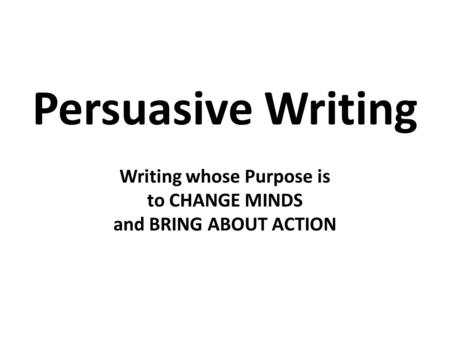 Persuasive Writing Writing whose Purpose is to CHANGE MINDS and BRING ABOUT ACTION.