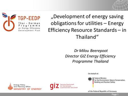"Page 1 ""Development of energy saving obligations for utilities – Energy Efficiency Resource Standards – in Thailand"" Dr Milou Beerepoot Director GIZ Energy."
