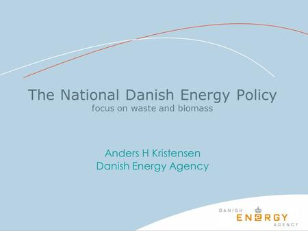 The National Danish Energy Policy focus on waste and biomass Anders H Kristensen Danish Energy Agency.