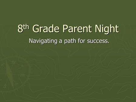 8 th Grade Parent Night Navigating a path for success.