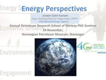 Jostein Dahl Karlsen Chair, Working Party for Fossil Fuels, WPFF International Energy Agency Energy Perspectives Annual Petroleum Research School of Norway.
