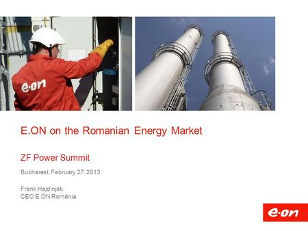 E.ON on the Romanian Energy Market ZF Power Summit Bucharest, February 27, 2013 Frank Hajdinjak CEO E.ON România.