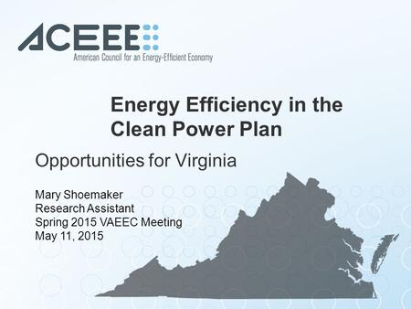 Energy Efficiency in the Clean Power Plan Opportunities for Virginia Mary Shoemaker Research Assistant Spring 2015 VAEEC Meeting May 11, 2015.