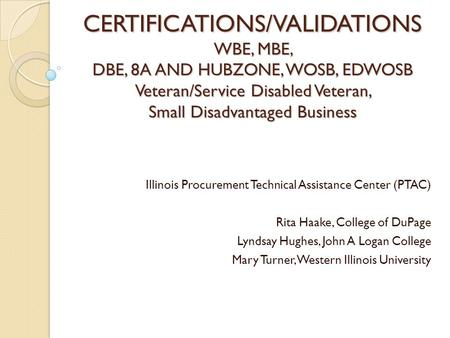 CERTIFICATIONS/VALIDATIONS WBE, MBE, DBE, 8A AND HUBZONE, WOSB, EDWOSB Veteran/Service Disabled Veteran, Small Disadvantaged Business Illinois Procurement.