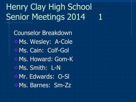 Henry Clay High School Senior Meetings 2014 1 Counselor Breakdown Ms. Wesley: A-Cole Ms. Cain: Colf-Gol Ms. Howard: Gom-K Ms. Smith: L-N Mr. Edwards: O-Sl.
