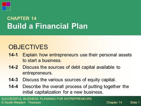 SUCCESSFUL BUSINESS PLANNING FOR ENTREPRENEURS © South-Western Thomson Chapter 14Slide 1 CHAPTER 14 Build a Financial Plan OBJECTIVES 14-1Explain how entrepreneurs.