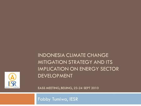 INDONESIA CLIMATE CHANGE MITIGATION STRATEGY AND ITS IMPLICATION ON ENERGY SECTOR DEVELOPMENT EASS MEETING, BEIJING, 23-24 SEPT 2010 Fabby Tumiwa, IESR.