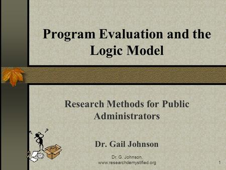 Dr. G. Johnson, www.researchdemystified.org1 Program Evaluation and the Logic Model Research Methods for Public Administrators Dr. Gail Johnson.