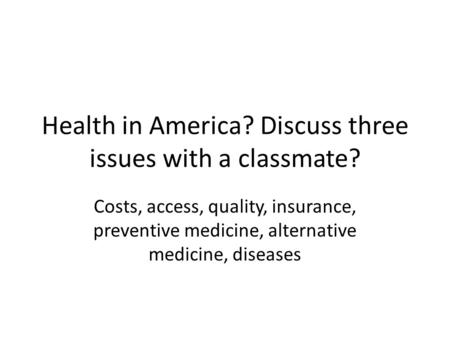 Health in America? Discuss three issues with a classmate? Costs, access, quality, insurance, preventive medicine, alternative medicine, diseases.