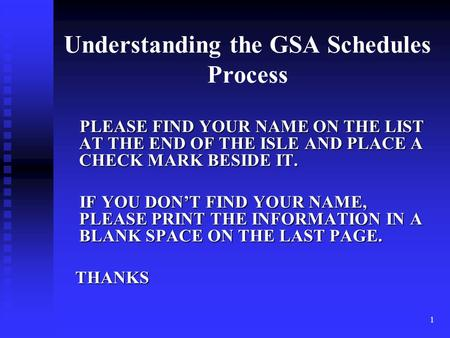 1 Understanding the GSA Schedules Process PLEASE FIND YOUR NAME ON THE LIST AT THE END OF THE ISLE <strong>AND</strong> PLACE A CHECK MARK BESIDE IT. PLEASE FIND YOUR.