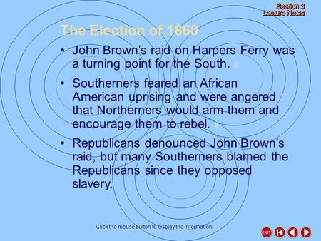 The Election of 1860 Click the mouse button to display the information. John Brown's raid on Harpers Ferry was a turning point for the South.  Southerners.