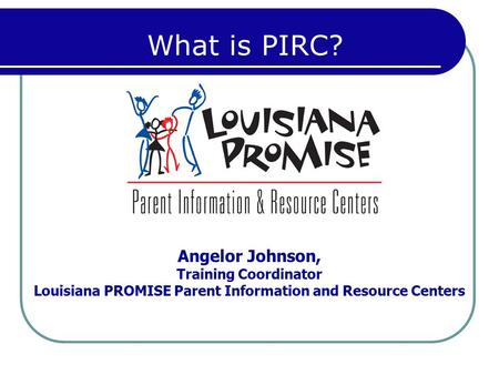 Angelor Johnson, Training Coordinator Louisiana PROMISE Parent Information and Resource Centers What is PIRC?