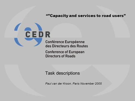 """""Capacity and services to road users"" Task descriptions Paul van der Kroon, Paris November 2005."
