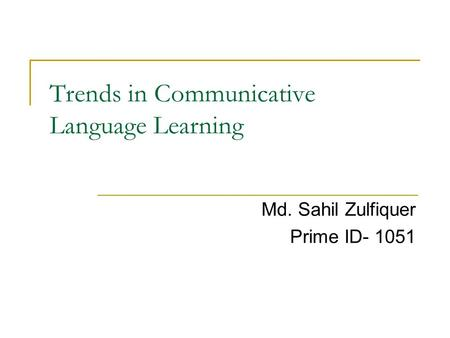 Trends in Communicative Language Learning Md. Sahil Zulfiquer Prime ID- 1051.
