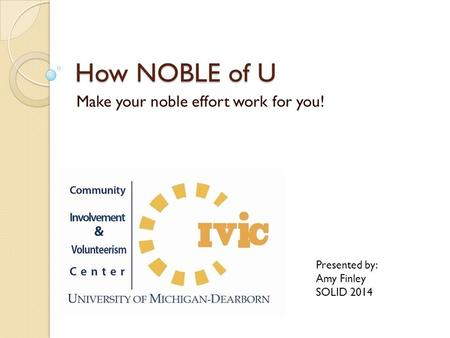 How NOBLE of U Make your noble effort work for you! Presented by: Amy Finley SOLID 2014.