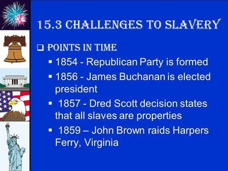 © 2009 abcteach.com 15.3 Challenges to slavery  Points in time  1854 - Republican Party is formed  1856 - James Buchanan is elected president  1857.