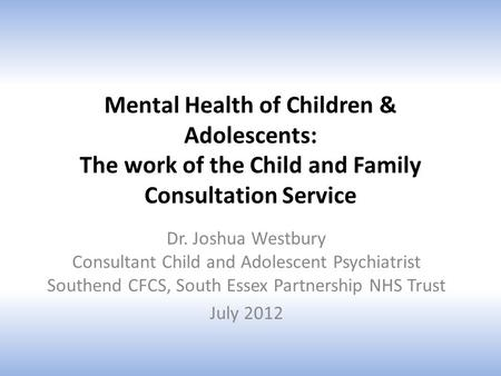 Mental Health of Children & Adolescents: The work of the Child and Family Consultation Service Dr. Joshua Westbury Consultant Child and Adolescent Psychiatrist.