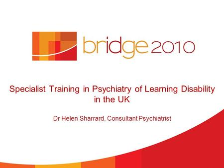 Specialist Training in Psychiatry of Learning Disability in the UK Dr Helen Sharrard, Consultant Psychiatrist.