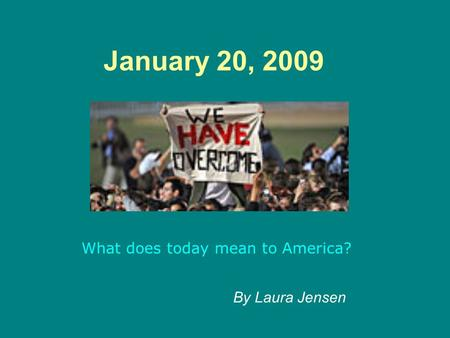 January 20, 2009 What does today mean to America? By Laura Jensen.