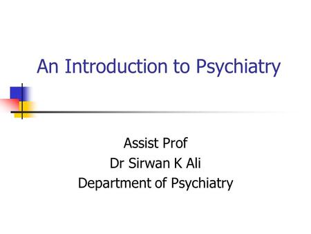An Introduction to Psychiatry Assist Prof Dr Sirwan K Ali Department of Psychiatry.