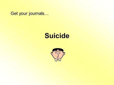 Suicide Get your journals…. Journal - Suicide Susie is really angry with her friends. She has been angry with them for several weeks but she hasn't told.