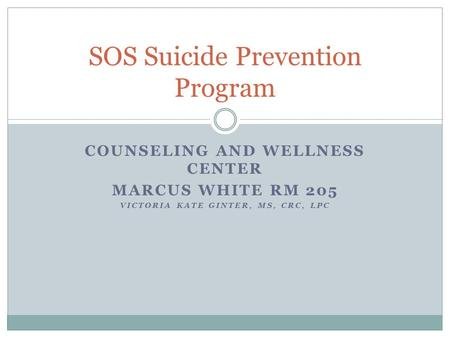 COUNSELING AND WELLNESS CENTER MARCUS WHITE RM 205 VICTORIA KATE GINTER, MS, CRC, LPC SOS Suicide Prevention Program.