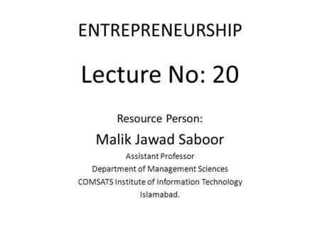 ENTREPRENEURSHIP Lecture No: 20 Resource Person: Malik Jawad Saboor Assistant Professor Department of Management Sciences COMSATS Institute of Information.