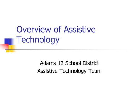 Overview of Assistive Technology Adams 12 School District Assistive Technology Team.
