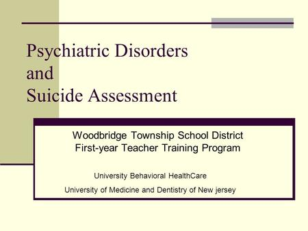 Psychiatric Disorders and Suicide Assessment Woodbridge Township School District First-year Teacher Training Program University Behavioral HealthCare University.
