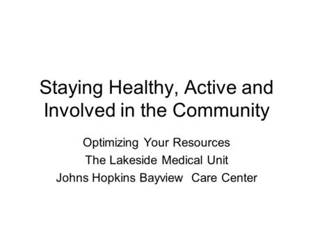 Staying Healthy, Active and Involved in the Community Optimizing Your Resources The Lakeside Medical Unit Johns Hopkins Bayview Care Center.