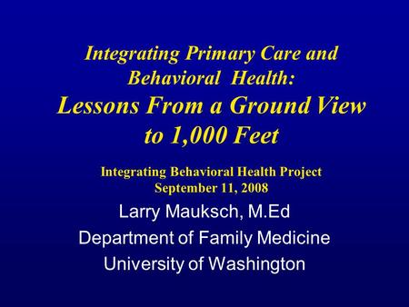 Integrating Primary Care and Behavioral Health: Lessons From a Ground View to 1,000 Feet Integrating Behavioral Health Project September 11, 2008 Larry.