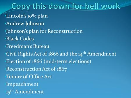Lincoln's 10% plan Andrew Johnson Johnson's plan for Reconstruction Black Codes Freedman's Bureau Civil Rights Act of 1866 and the 14 th Amendment Election.