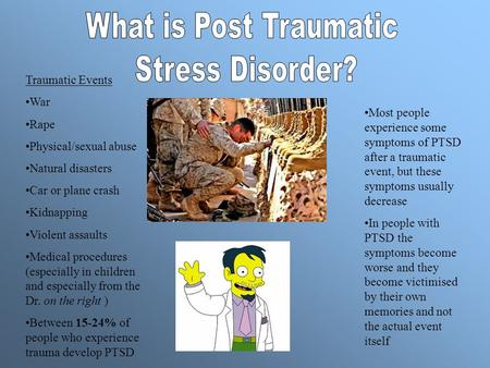 Traumatic Events War Rape Physical/sexual abuse Natural disasters Car or plane crash Kidnapping Violent assaults Medical procedures (especially in children.