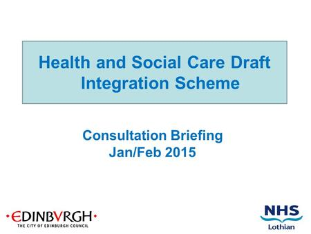 Health and Social Care Draft Integration Scheme Consultation Briefing Jan/Feb 2015.