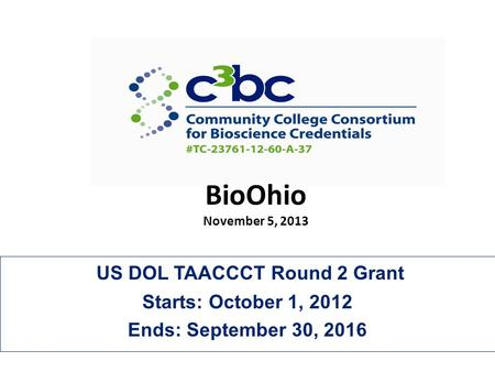 US DOL TAACCCT Round 2 Grant Starts: October 1, 2012 Ends: September 30, 2016 BioOhio November 5, 2013.