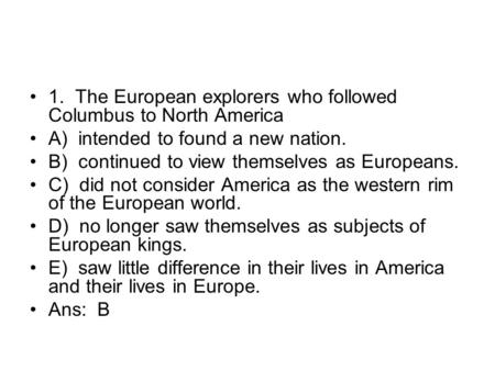 1. <strong>The</strong> European explorers who followed Columbus to North America A) intended to found a new nation. B) continued to view themselves as Europeans. C) did.