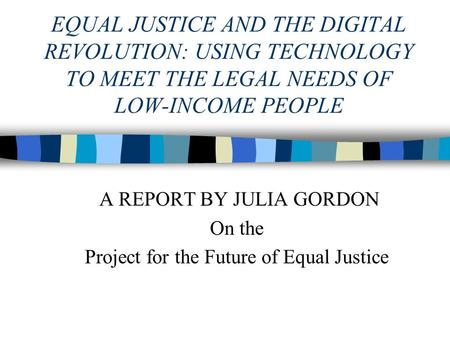 EQUAL JUSTICE AND THE DIGITAL REVOLUTION: USING TECHNOLOGY TO MEET THE LEGAL NEEDS OF LOW-INCOME PEOPLE <strong>A</strong> REPORT BY JULIA GORDON On the Project for the.