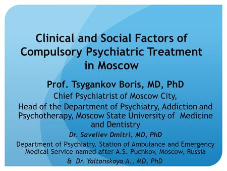 Clinical and Social Factors of Compulsory Psychiatric Treatment in Moscow Prof. Tsygankov Boris, MD, PhD Chief Psychiatrist of Moscow City, Head of the.