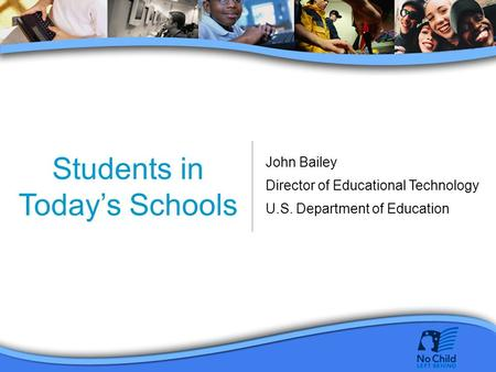 Students in Today's Schools John Bailey Director of Educational Technology U.S. Department of Education.