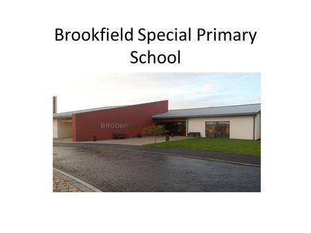 Brookfield Special Primary School. A Snapshot of Brookfield School MLD Sep. 2013- 137 pupils 13 Primary classes 2 Nursery classes 2 new classes created.