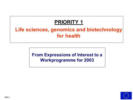 Slide 1 From Expressions of Interest to a Workprogramme for 2003 PRIORITY 1 Life sciences, genomics and biotechnology for health.