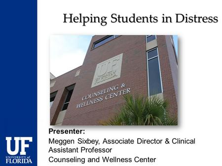 Helping Students in Distress Presenter: Meggen Sixbey, Associate Director & Clinical Assistant Professor Counseling and Wellness Center.