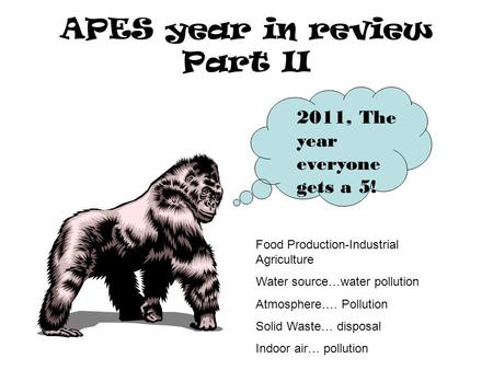 APES year in review Part II 2011, The year everyone gets a 5! Food Production-Industrial <strong>Agriculture</strong> Water source…water pollution Atmosphere…. Pollution.