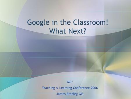 Google in the Classroom! What Next? MC 3 Teaching & Learning Conference 2006 James Bradley, MS.