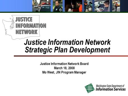 Justice Information Network Strategic Plan Development Justice Information Network Board March 18, 2008 Mo West, JIN Program Manager.