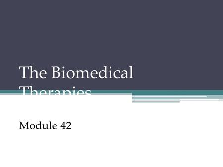 The Biomedical Therapies Module 42. The Biomedical Therapies These include physical, medicinal, and other forms of biological therapies. 1.Drug Therapies.