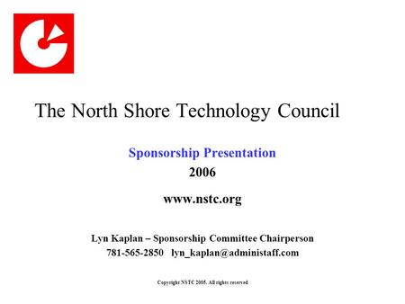 Copyright NSTC 2005. All rights reserved The North Shore Technology Council Sponsorship Presentation 2006 www.nstc.org Lyn Kaplan – Sponsorship Committee.