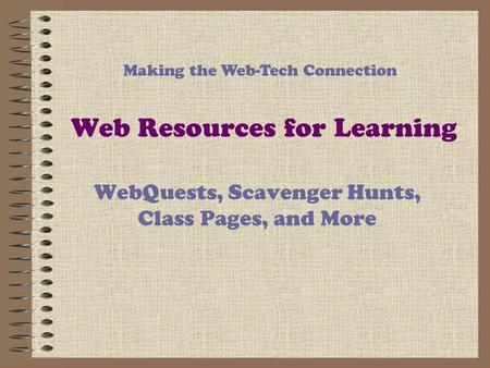 Web Resources for Learning WebQuests, Scavenger Hunts, Class Pages, and More Making the Web-Tech Connection.